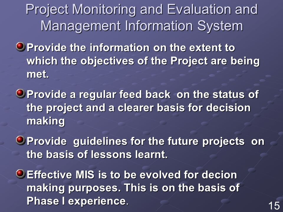 Project Monitoring and Evaluation and Management Information System Provide the information on the extent to which the objectives of the Project are being met.