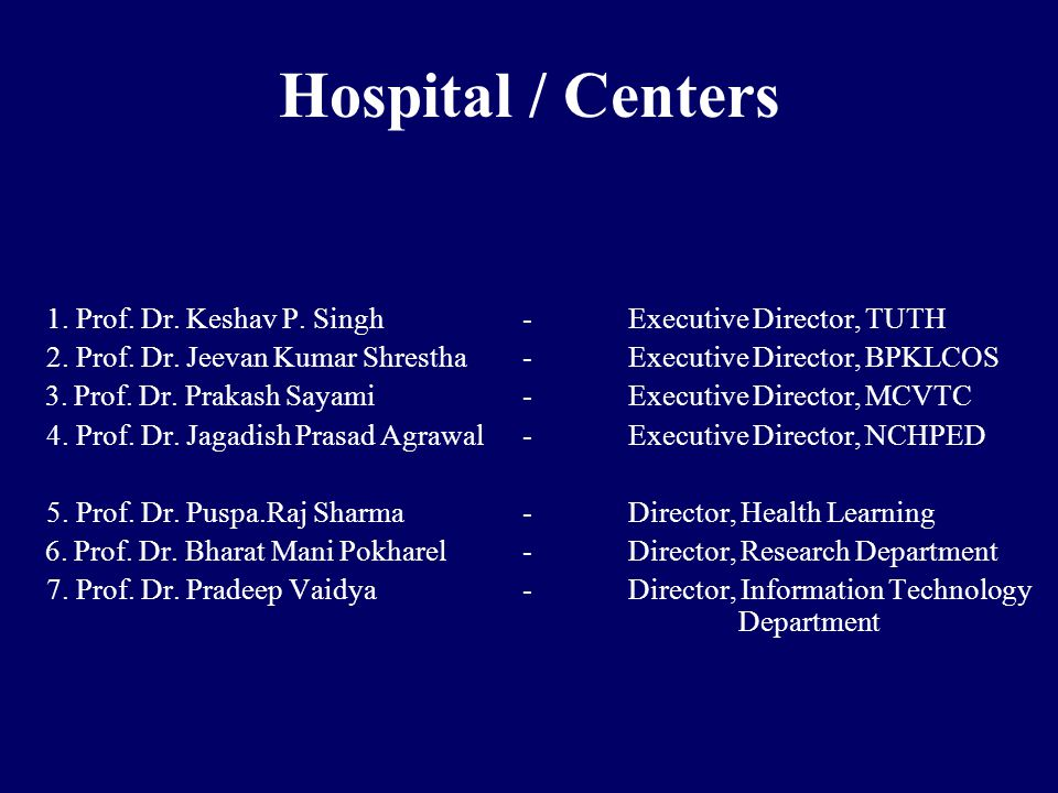 Hospital / Centers 1. Prof. Dr. Keshav P. Singh-Executive Director, TUTH 2. Prof. Dr. Jeevan Kumar Shrestha-Executive Director, BPKLCOS 3. Prof. Dr. P