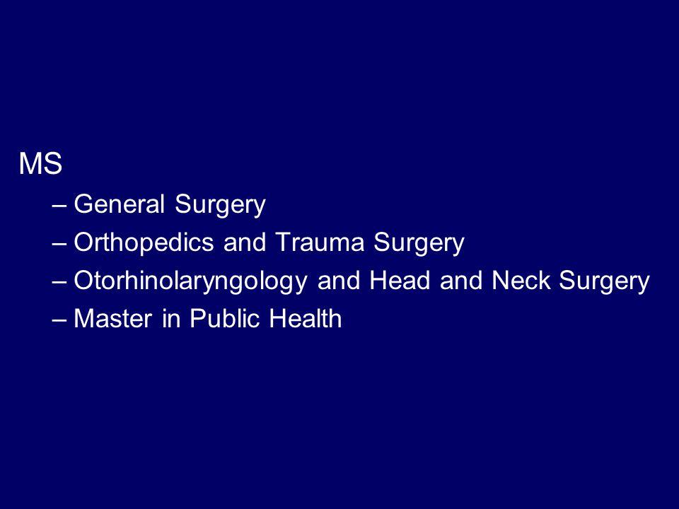 MS –General Surgery –Orthopedics and Trauma Surgery –Otorhinolaryngology and Head and Neck Surgery –Master in Public Health
