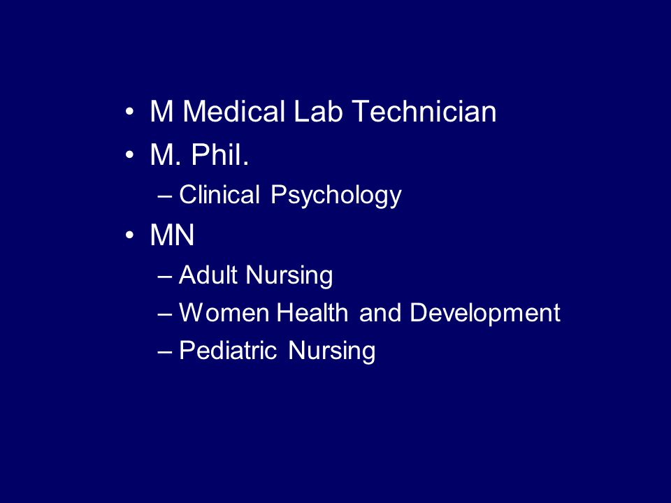 M Medical Lab Technician M. Phil. –Clinical Psychology MN –Adult Nursing –Women Health and Development –Pediatric Nursing