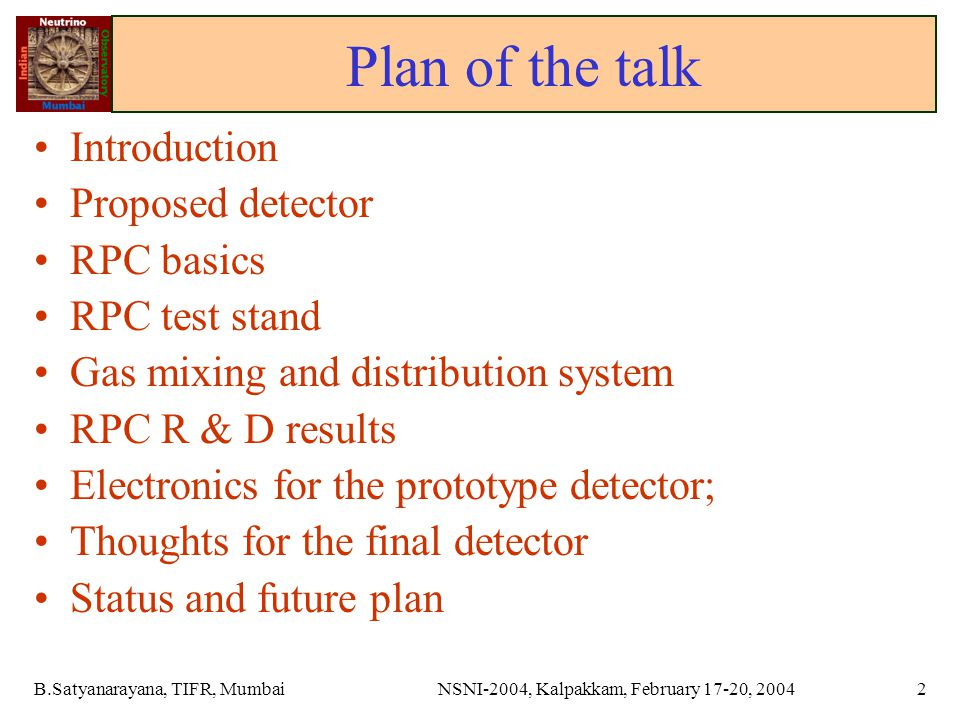 B.Satyanarayana, TIFR, MumbaiNSNI-2004, Kalpakkam, February 17-20, 20042 Plan of the talk Introduction Proposed detector RPC basics RPC test stand Gas mixing and distribution system RPC R & D results Electronics for the prototype detector; Thoughts for the final detector Status and future plan