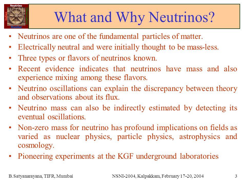 B.Satyanarayana, TIFR, MumbaiNSNI-2004, Kalpakkam, February 17-20, 20043 What and Why Neutrinos.