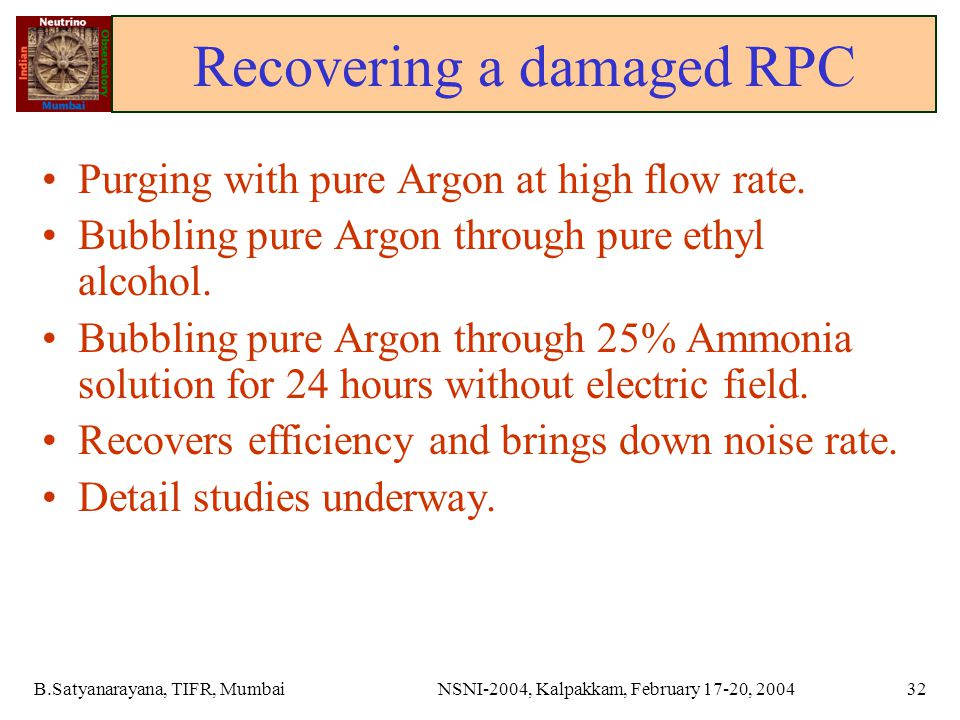 B.Satyanarayana, TIFR, MumbaiNSNI-2004, Kalpakkam, February 17-20, 200432 Recovering a damaged RPC Purging with pure Argon at high flow rate.