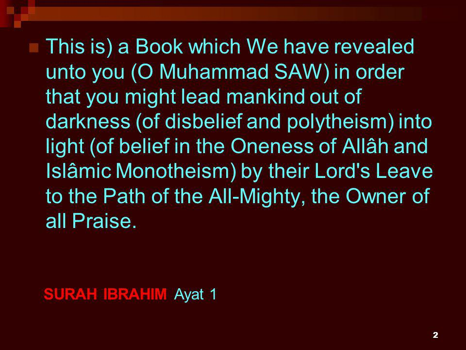 2 This is) a Book which We have revealed unto you (O Muhammad SAW) in order that you might lead mankind out of darkness (of disbelief and polytheism) into light (of belief in the Oneness of Allâh and Islâmic Monotheism) by their Lord s Leave to the Path of the All-Mighty, the Owner of all Praise.
