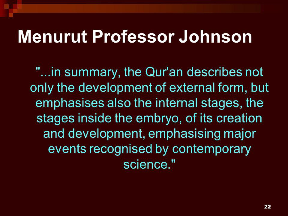 22 Menurut Professor Johnson ...in summary, the Qur an describes not only the development of external form, but emphasises also the internal stages, the stages inside the embryo, of its creation and development, emphasising major events recognised by contemporary science.