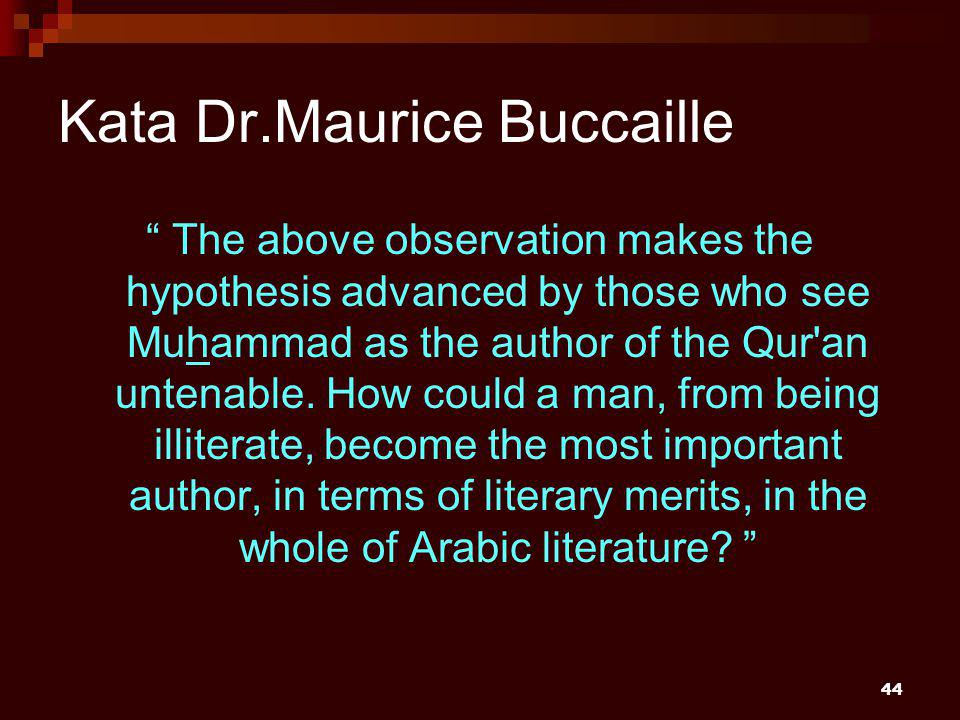 44 Kata Dr.Maurice Buccaille The above observation makes the hypothesis advanced by those who see Muhammad as the author of the Qur an untenable.