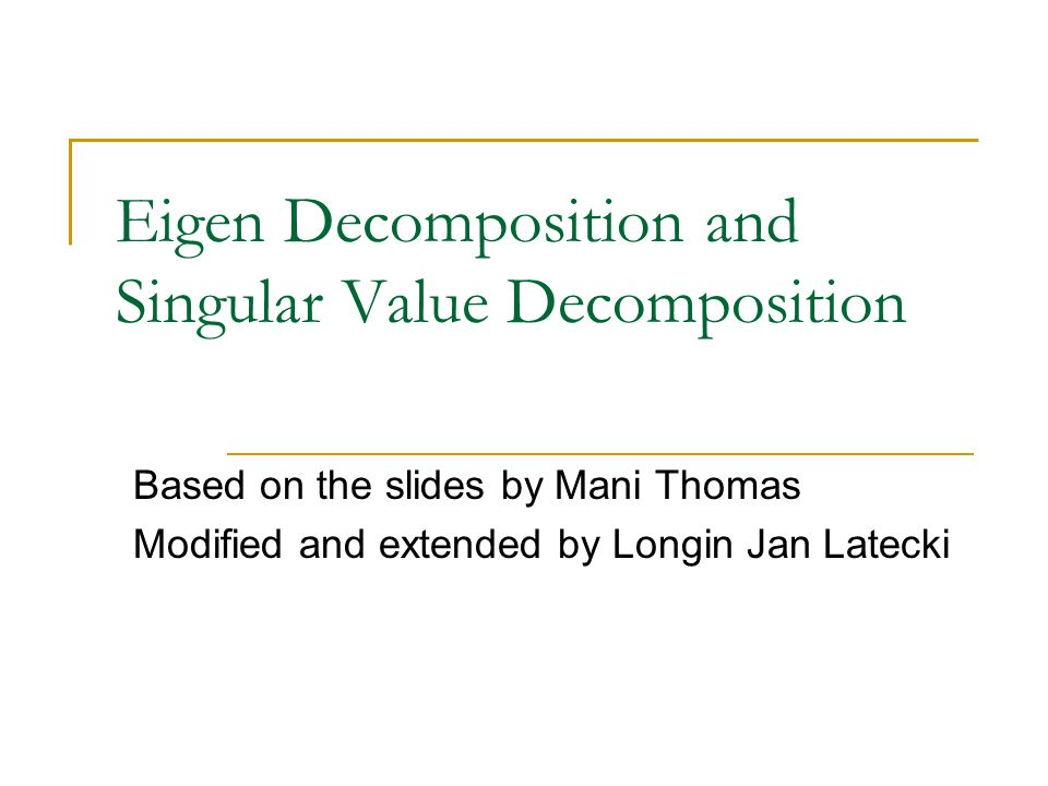 Example for SVD Taking 2 1 =12 and 2 2 =10, the singular value decomposition of A is Thus the U, V and  are computed by performing eigen decomposition of AA T and A T A Any matrix has a singular value decomposition but only symmetric, positive definite matrices have an eigen decomposition