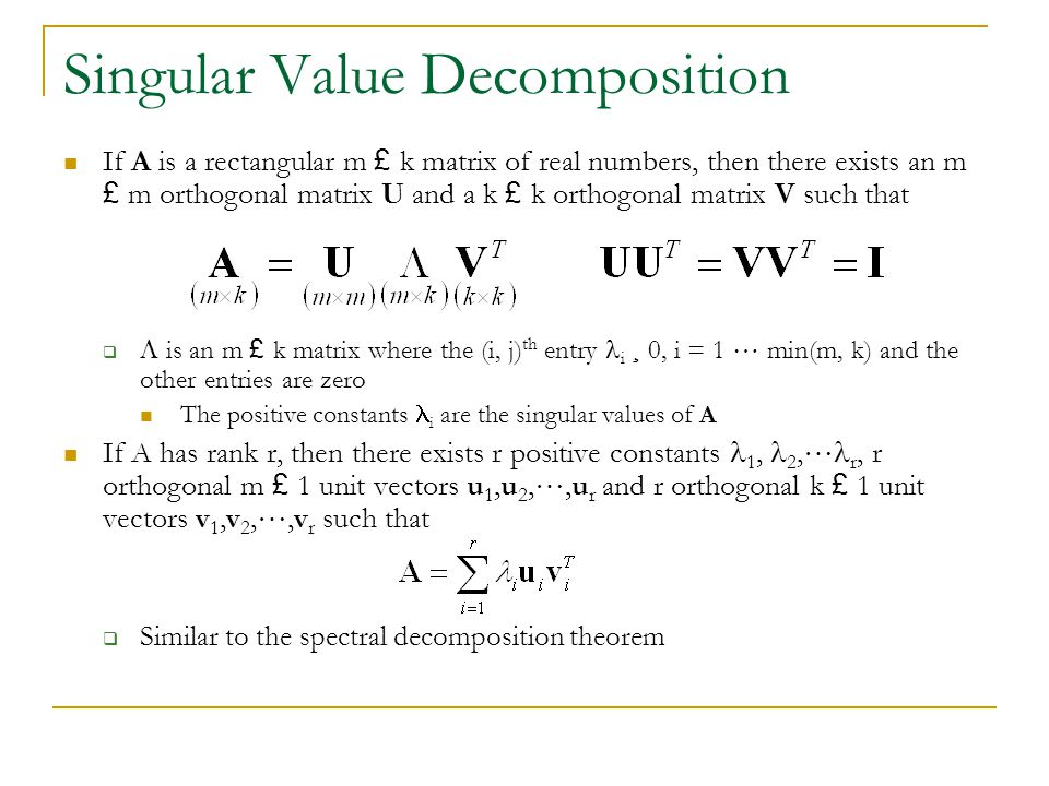 Singular Value Decomposition If A is a rectangular m £ k matrix of real numbers, then there exists an m £ m orthogonal matrix U and a k £ k orthogonal