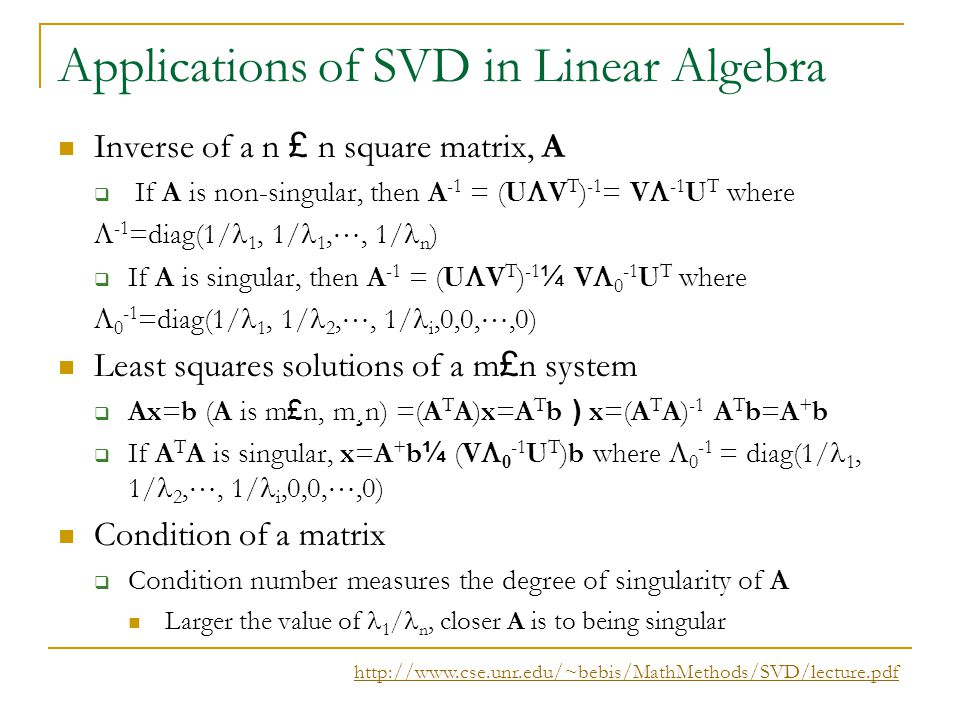 Applications of SVD in Linear Algebra Inverse of a n £ n square matrix, A  If A is non-singular, then A -1 = (U  V T ) -1 = V  -1 U T where  -1 =d