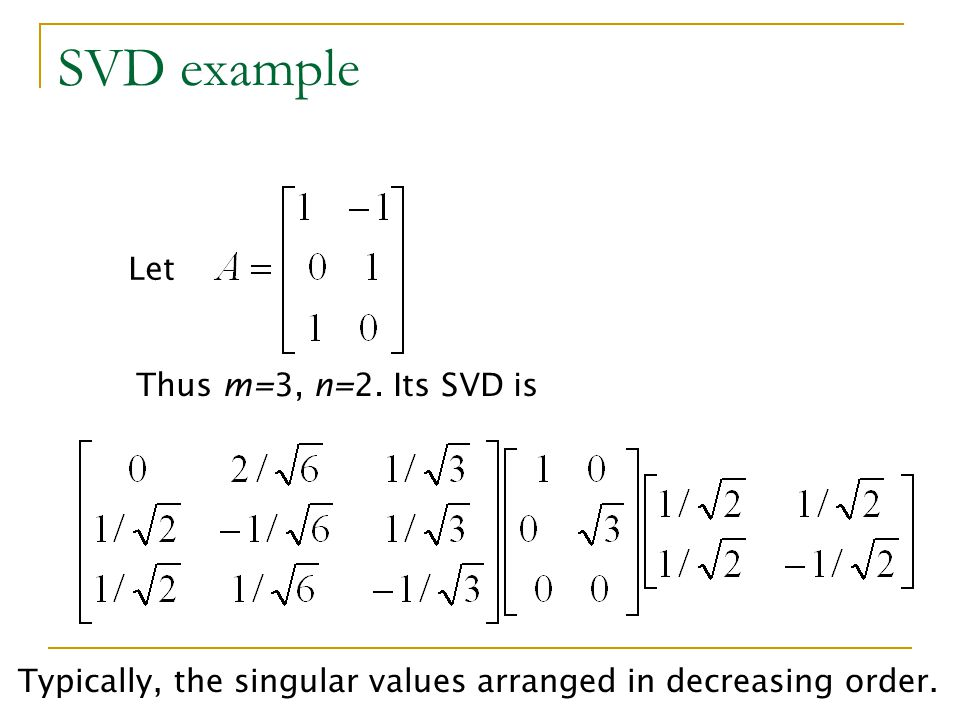 SVD example Let Thus m=3, n=2. Its SVD is Typically, the singular values arranged in decreasing order.