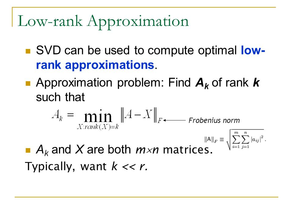 SVD can be used to compute optimal low- rank approximations. Approximation problem: Find A k of rank k such that A k and X are both m  n matrices. Ty