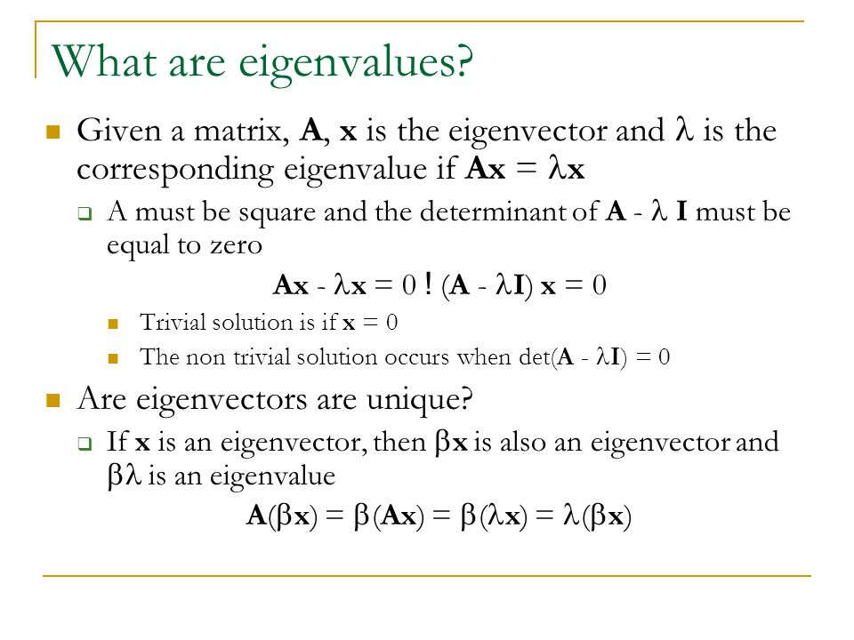Calculating the Eigenvectors/values Expand the det(A - I) = 0 for a 2 £ 2 matrix For a 2 £ 2 matrix, this is a simple quadratic equation with two solutions (maybe complex) This characteristic equation can be used to solve for x