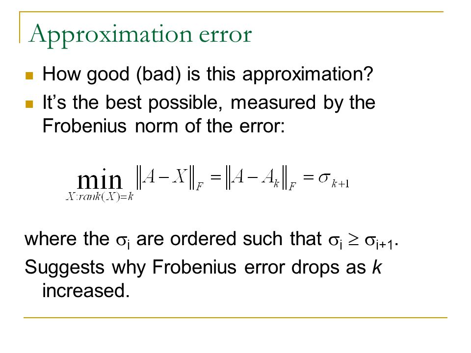 Approximation error How good (bad) is this approximation? It's the best possible, measured by the Frobenius norm of the error: where the  i are order