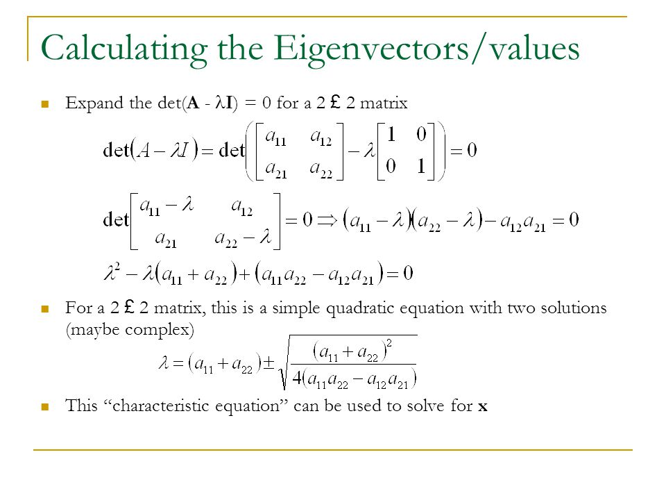 Calculating the Eigenvectors/values Expand the det(A - I) = 0 for a 2 £ 2 matrix For a 2 £ 2 matrix, this is a simple quadratic equation with two solu