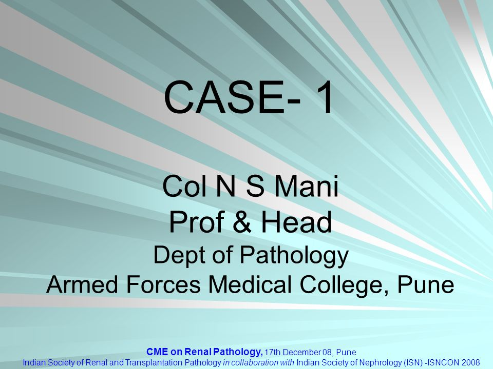 CME on Renal Pathology, 17th December 08, Pune Indian Society of Renal and Transplantation Pathology in collaboration with Indian Society of Nephrology (ISN) -ISNCON 2008 CASE- 1 Col N S Mani Prof & Head Dept of Pathology Armed Forces Medical College, Pune