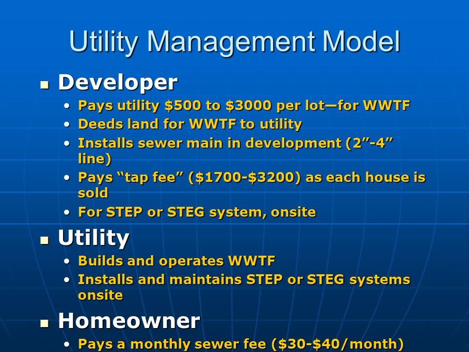 Utility Management Model Developer Developer Pays utility $500 to $3000 per lot—for WWTFPays utility $500 to $3000 per lot—for WWTF Deeds land for WWTF to utilityDeeds land for WWTF to utility Installs sewer main in development (2 -4 line)Installs sewer main in development (2 -4 line) Pays tap fee ($1700-$3200) as each house is soldPays tap fee ($1700-$3200) as each house is sold For STEP or STEG system, onsiteFor STEP or STEG system, onsite Utility Utility Builds and operates WWTFBuilds and operates WWTF Installs and maintains STEP or STEG systems onsiteInstalls and maintains STEP or STEG systems onsite Homeowner Homeowner Pays a monthly sewer fee ($30-$40/month)Pays a monthly sewer fee ($30-$40/month)