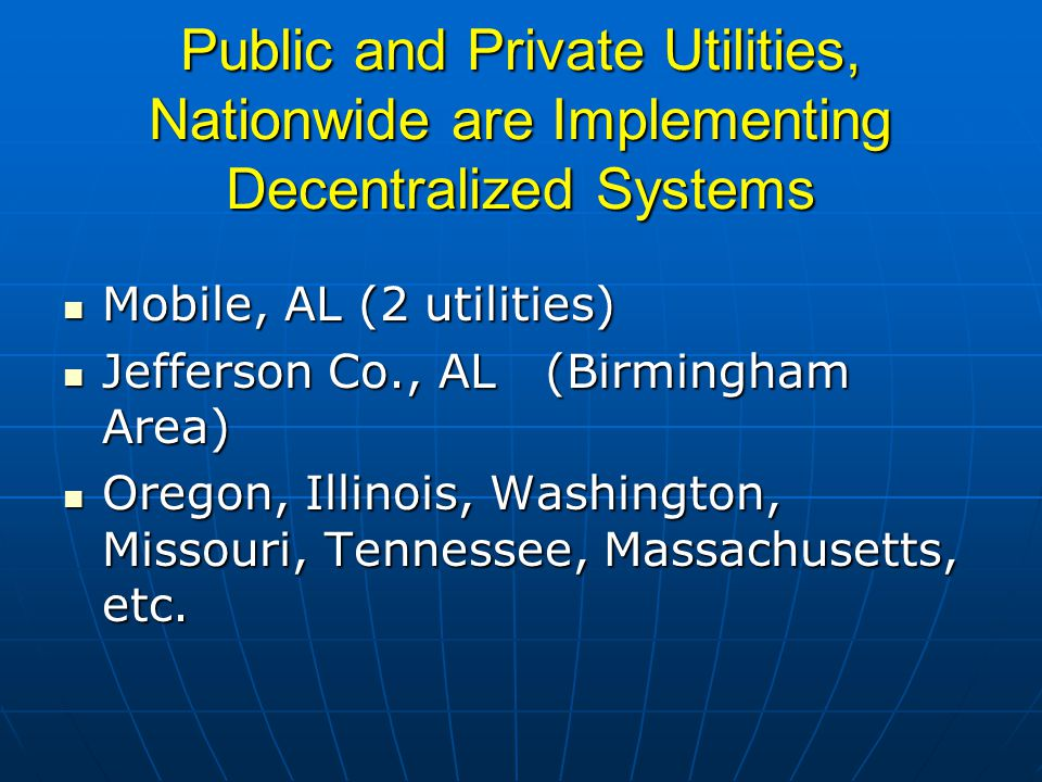 Public and Private Utilities, Nationwide are Implementing Decentralized Systems Mobile, AL (2 utilities) Mobile, AL (2 utilities) Jefferson Co., AL (Birmingham Area) Jefferson Co., AL (Birmingham Area) Oregon, Illinois, Washington, Missouri, Tennessee, Massachusetts, etc.