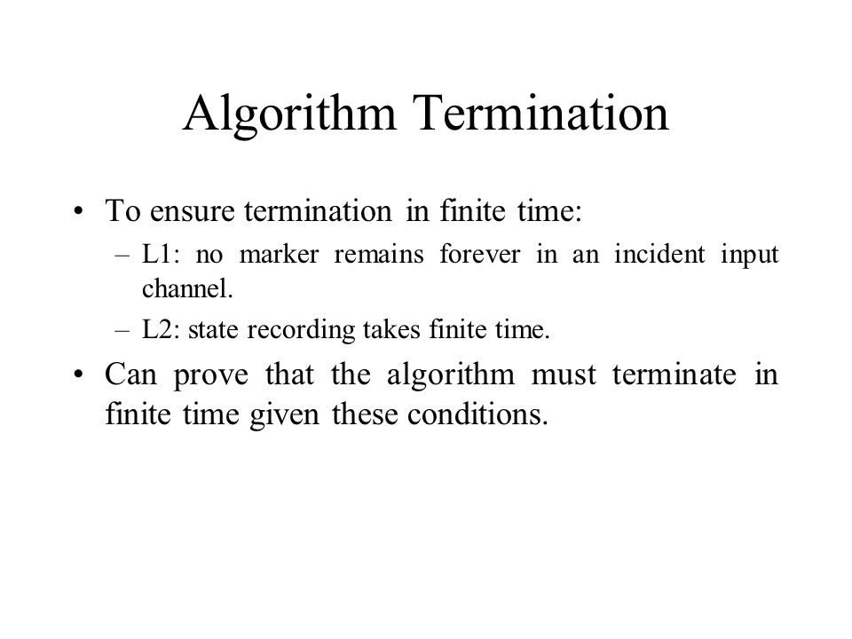 Algorithm Termination To ensure termination in finite time: –L1: no marker remains forever in an incident input channel.