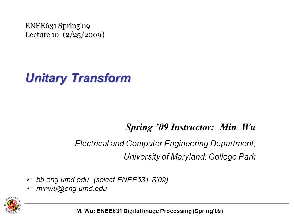 M. Wu: ENEE631 Digital Image Processing (Spring'09) Unitary Transform Spring '09 Instructor: Min Wu Electrical and Computer Engineering Department, Un
