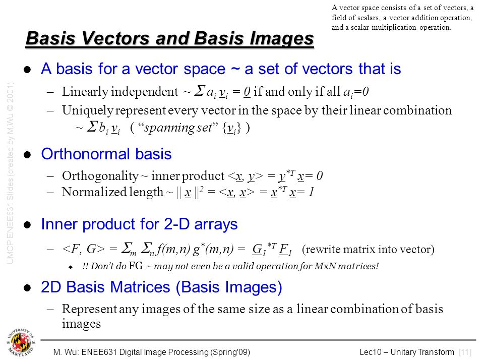 M. Wu: ENEE631 Digital Image Processing (Spring'09) Lec10 – Unitary Transform [11] Basis Vectors and Basis Images A basis for a vector space ~ a set o
