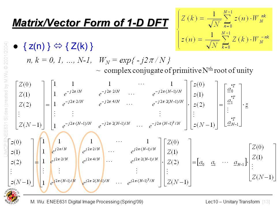 M. Wu: ENEE631 Digital Image Processing (Spring'09) Lec10 – Unitary Transform [13] Matrix/Vector Form of 1-D DFT { z(n) }  { Z(k) } n, k = 0, 1, …, N