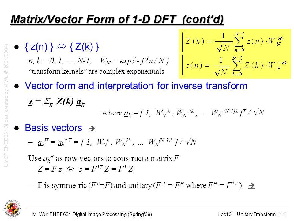 M. Wu: ENEE631 Digital Image Processing (Spring'09) Lec10 – Unitary Transform [14] Matrix/Vector Form of 1-D DFT (cont'd) { z(n) }  { Z(k) } n, k = 0