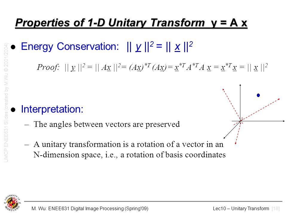 M. Wu: ENEE631 Digital Image Processing (Spring'09) Lec10 – Unitary Transform [18] Properties of 1-D Unitary Transform y = A x Energy Conservation:   