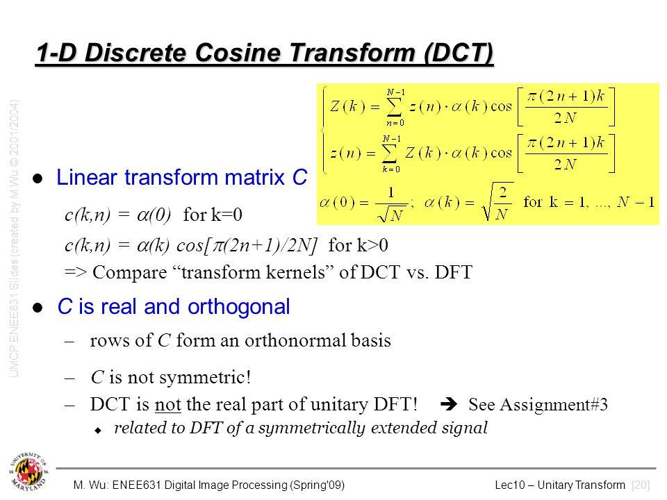 M. Wu: ENEE631 Digital Image Processing (Spring'09) Lec10 – Unitary Transform [20] 1-D Discrete Cosine Transform (DCT) Linear transform matrix C c(k,n