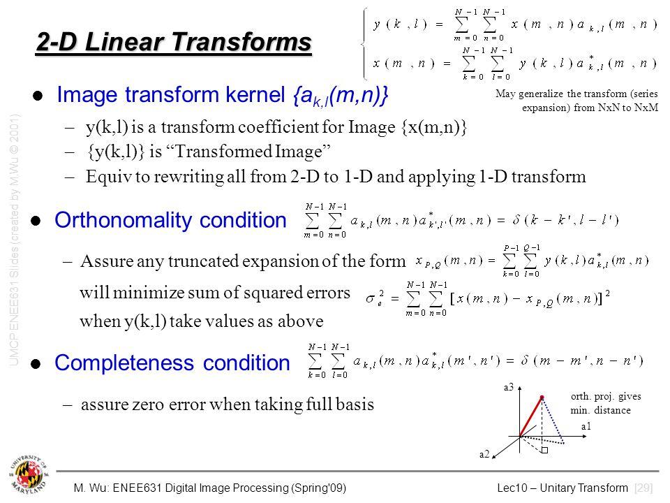 M. Wu: ENEE631 Digital Image Processing (Spring'09) Lec10 – Unitary Transform [29] 2-D Linear Transforms Image transform kernel {a k,l (m,n)} –y(k,l)