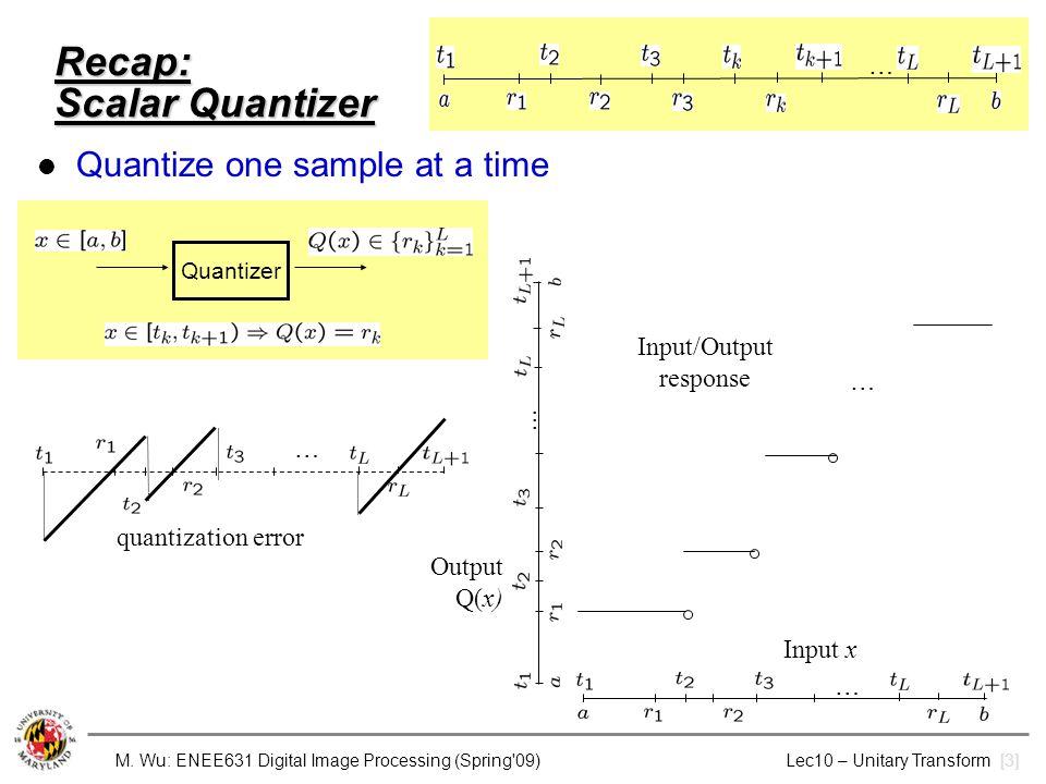 M. Wu: ENEE631 Digital Image Processing (Spring'09) Lec10 – Unitary Transform [3] Recap: Scalar Quantizer Quantize one sample at a time Quantizer … qu