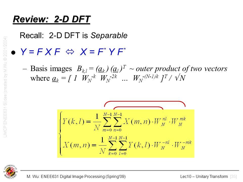 M. Wu: ENEE631 Digital Image Processing (Spring'09) Lec10 – Unitary Transform [35] Review: 2-D DFT Recall: 2-D DFT is Separable Y = F X F  X = F * Y