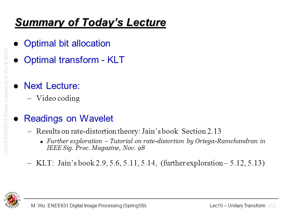M. Wu: ENEE631 Digital Image Processing (Spring'09) Lec10 – Unitary Transform [42] Summary of Today's Lecture Optimal bit allocation Optimal transform