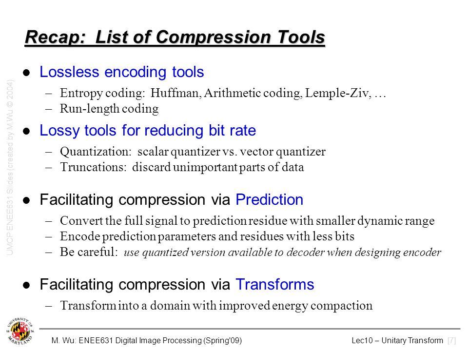 M. Wu: ENEE631 Digital Image Processing (Spring'09) Lec10 – Unitary Transform [7] Recap: List of Compression Tools Lossless encoding tools –Entropy co