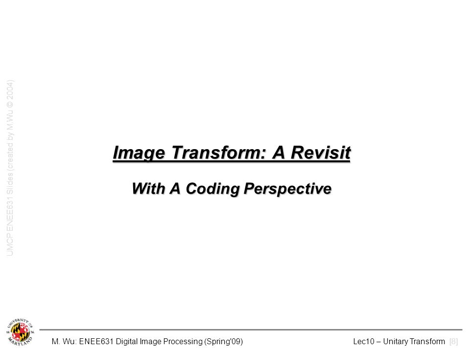 M. Wu: ENEE631 Digital Image Processing (Spring'09) Lec10 – Unitary Transform [8] Image Transform: A Revisit With A Coding Perspective UMCP ENEE631 Sl