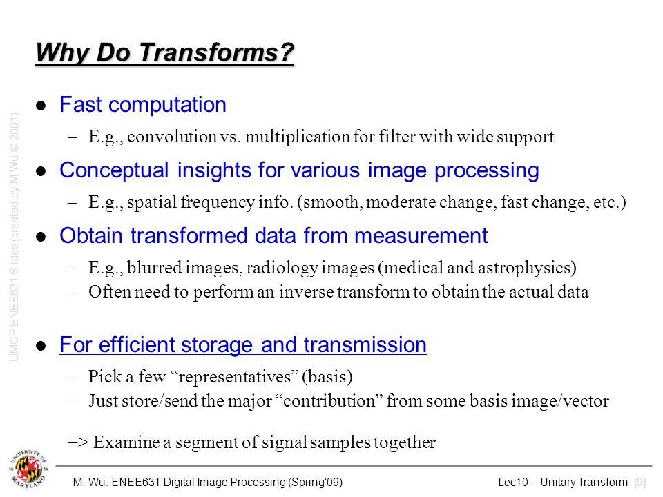 M. Wu: ENEE631 Digital Image Processing (Spring'09) Lec10 – Unitary Transform [9] Why Do Transforms? Fast computation –E.g., convolution vs. multiplic