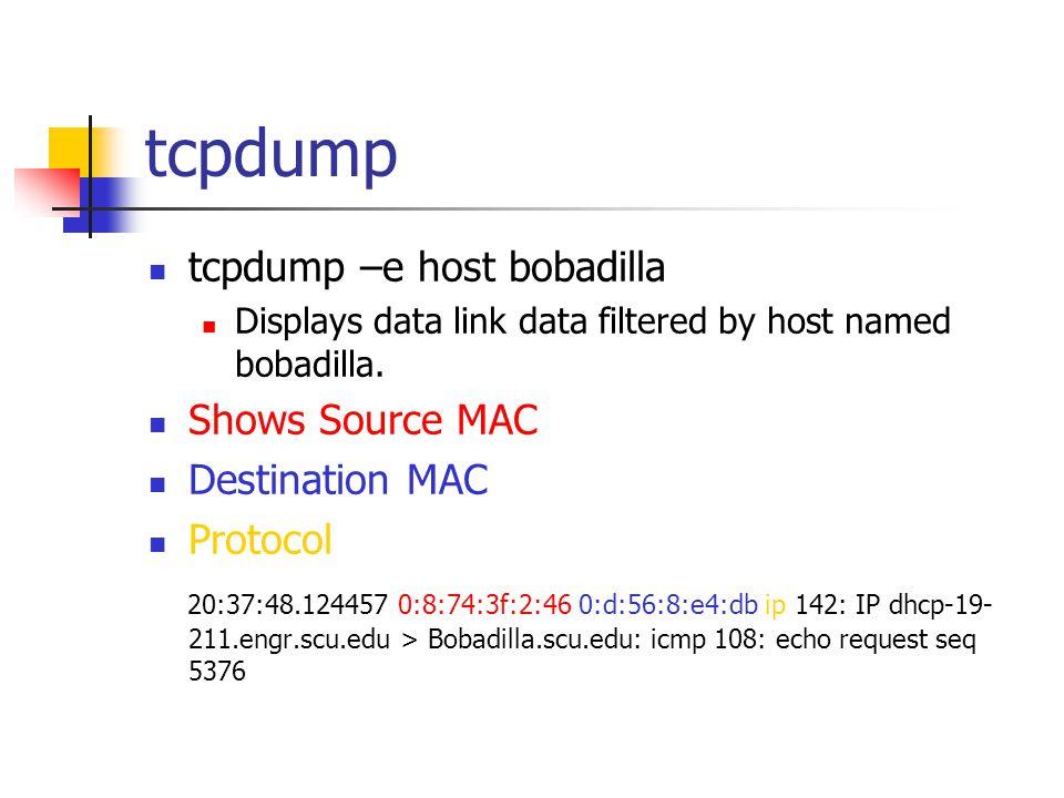 tcpdump tcpdump –e host bobadilla Displays data link data filtered by host named bobadilla. Shows Source MAC Destination MAC Protocol 20:37:48.124457