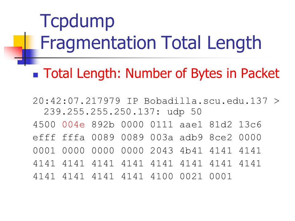 Tcpdump Fragmentation Total Length Total Length: Number of Bytes in Packet 20:42:07.217979 IP Bobadilla.scu.edu.137 > 239.255.255.250.137: udp 50 4500