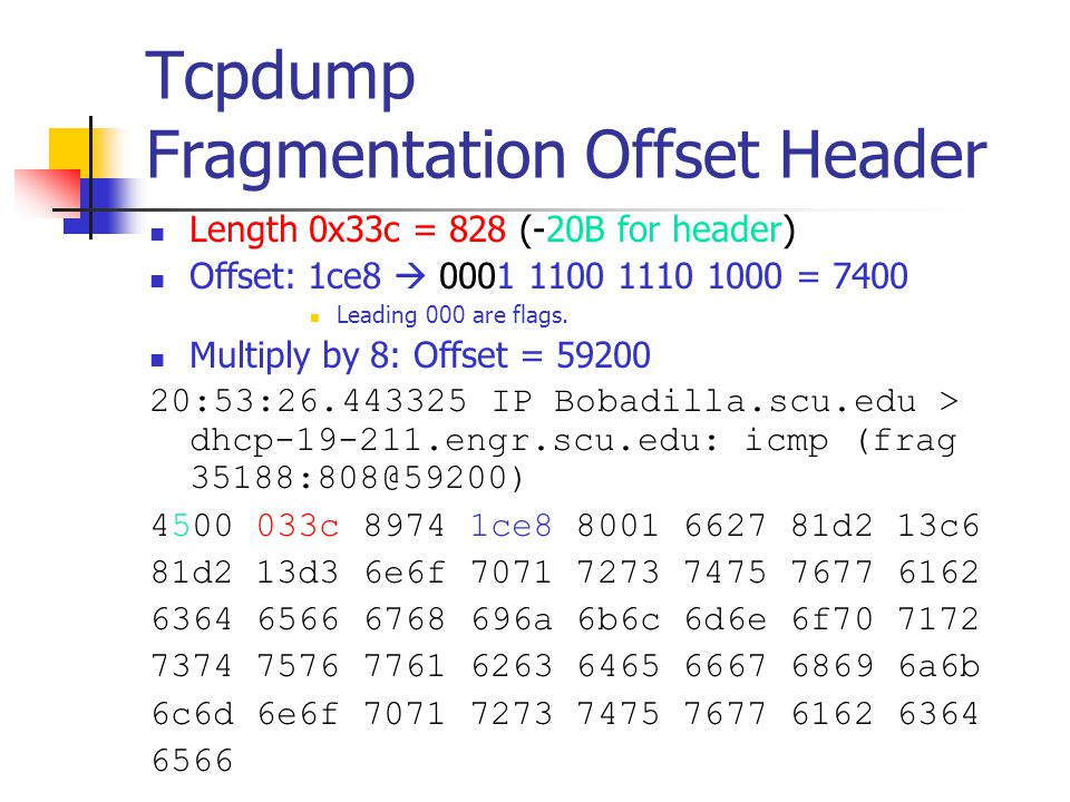 Tcpdump Fragmentation Offset Header Length 0x33c = 828 (-20B for header) Offset: 1ce8  0001 1100 1110 1000 = 7400 Leading 000 are flags. Multiply by