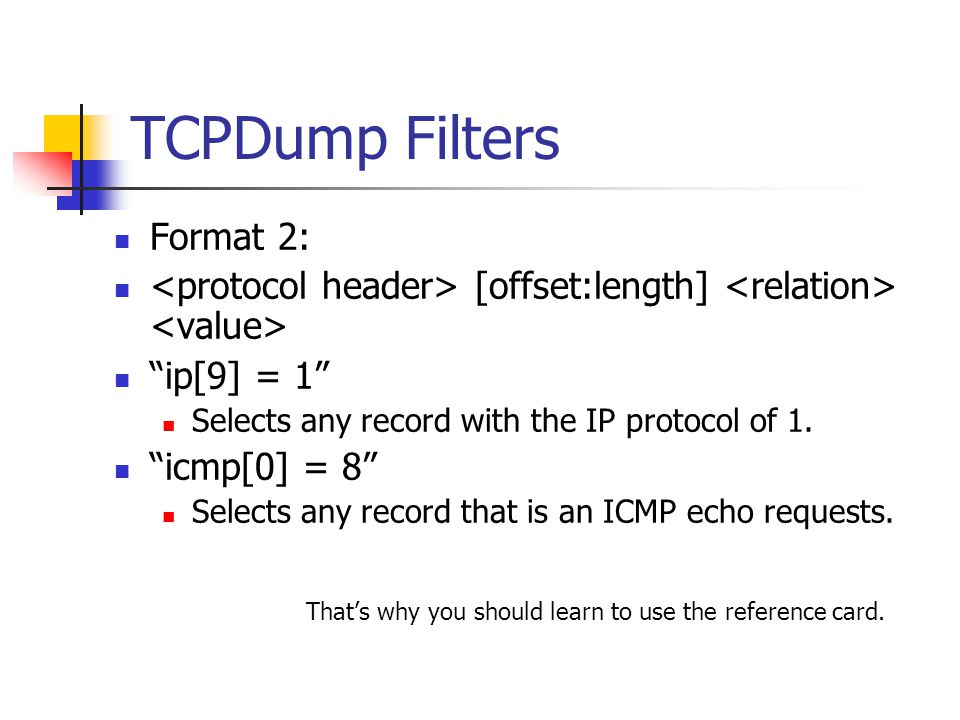 TCPDump Filters Format 2: [offset:length] ip[9] = 1 Selects any record with the IP protocol of 1.