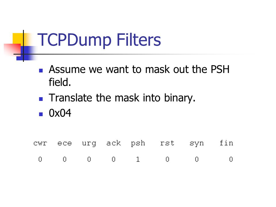 TCPDump Filters Assume we want to mask out the PSH field. Translate the mask into binary. 0x04
