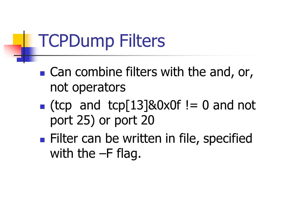 TCPDump Filters Can combine filters with the and, or, not operators (tcp and tcp[13]&0x0f != 0 and not port 25) or port 20 Filter can be written in file, specified with the –F flag.
