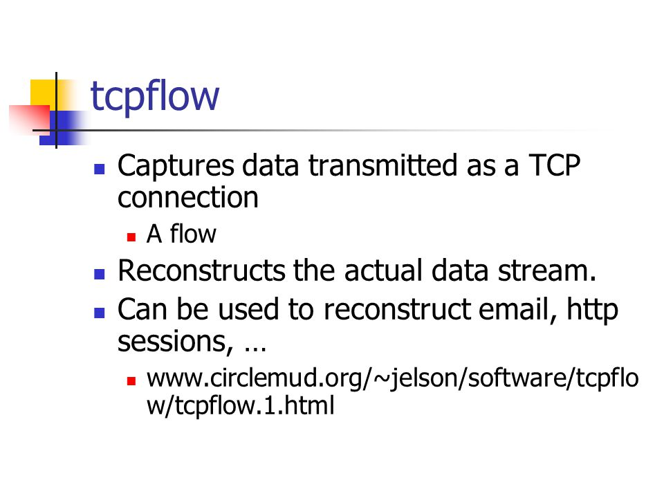 tcpflow Captures data transmitted as a TCP connection A flow Reconstructs the actual data stream.