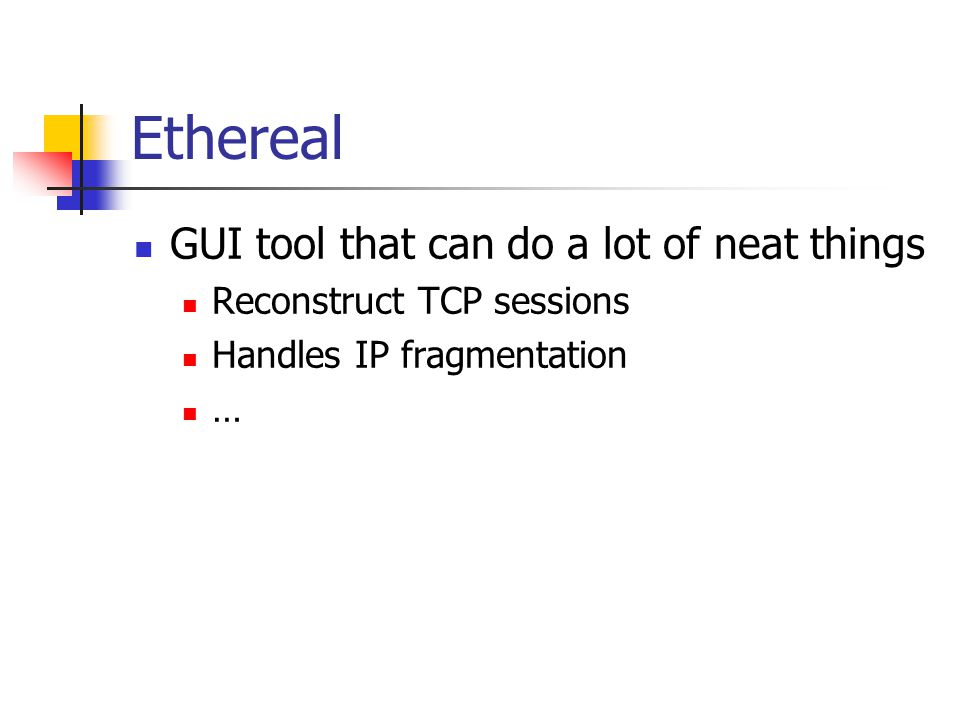 Ethereal GUI tool that can do a lot of neat things Reconstruct TCP sessions Handles IP fragmentation …