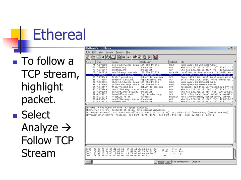 Ethereal To follow a TCP stream, highlight packet. Select Analyze  Follow TCP Stream