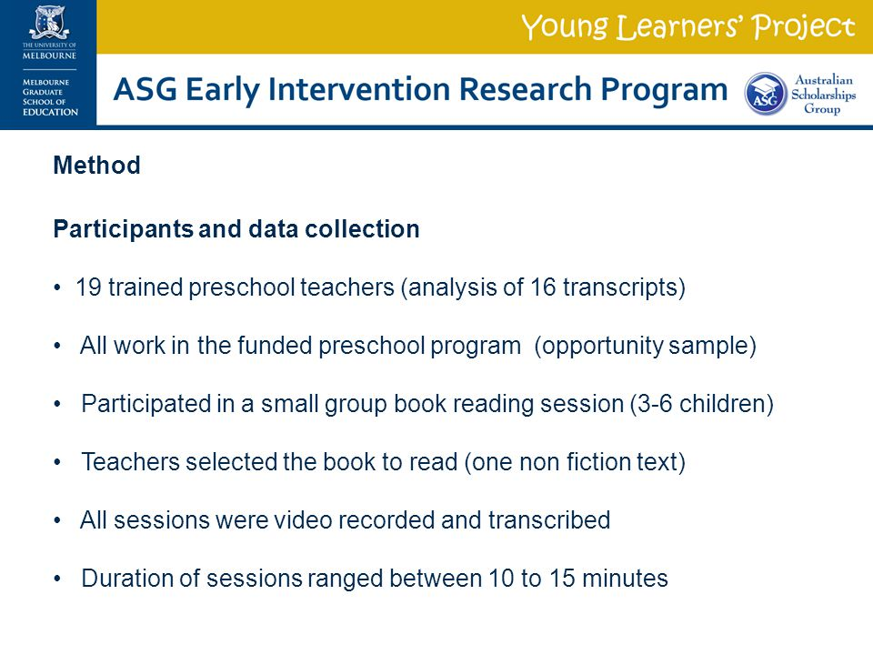 Method Participants and data collection 19 trained preschool teachers (analysis of 16 transcripts) All work in the funded preschool program (opportunity sample) Participated in a small group book reading session (3-6 children) Teachers selected the book to read (one non fiction text) All sessions were video recorded and transcribed Duration of sessions ranged between 10 to 15 minutes