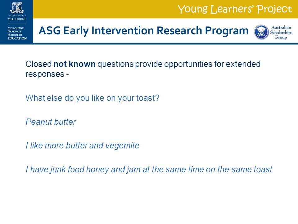 Closed not known questions provide opportunities for extended responses - What else do you like on your toast.