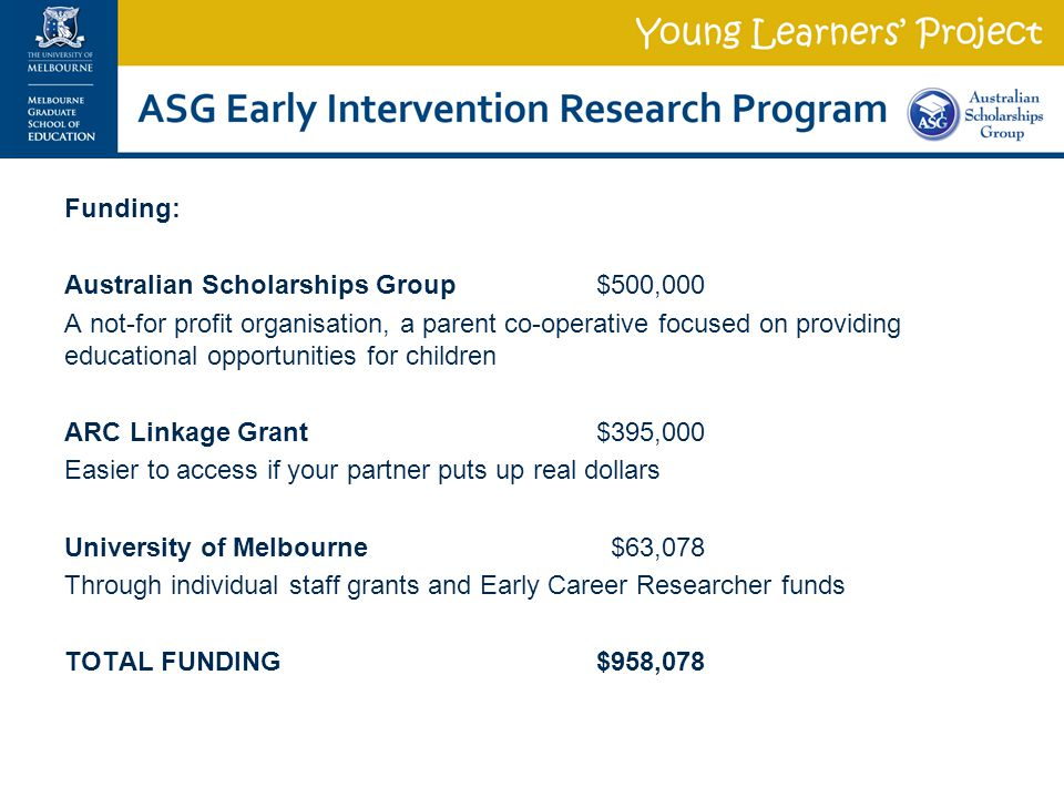 Funding: Australian Scholarships Group$500,000 A not-for profit organisation, a parent co-operative focused on providing educational opportunities for children ARC Linkage Grant$395,000 Easier to access if your partner puts up real dollars University of Melbourne $63,078 Through individual staff grants and Early Career Researcher funds TOTAL FUNDING$958,078