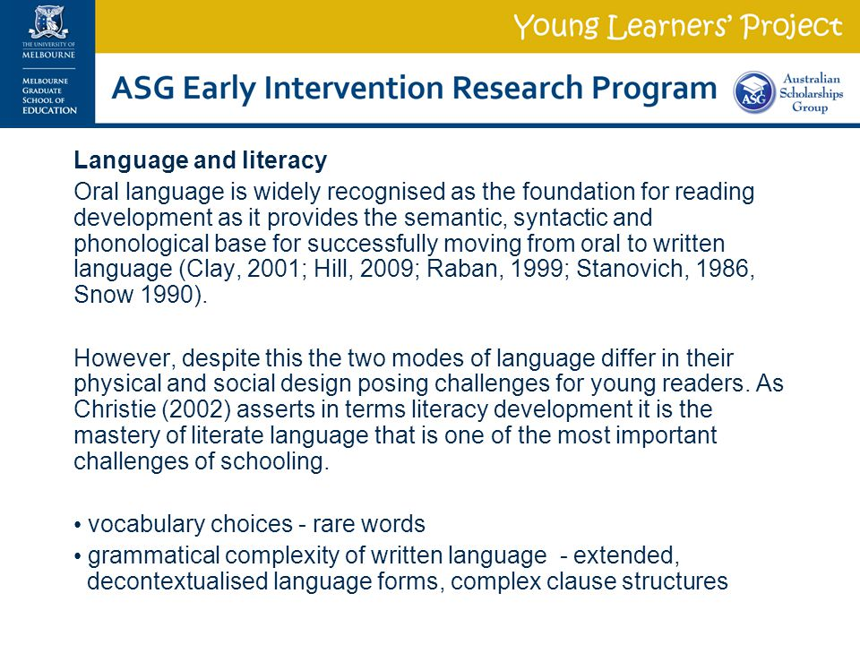Language and literacy Oral language is widely recognised as the foundation for reading development as it provides the semantic, syntactic and phonological base for successfully moving from oral to written language (Clay, 2001; Hill, 2009; Raban, 1999; Stanovich, 1986, Snow 1990).