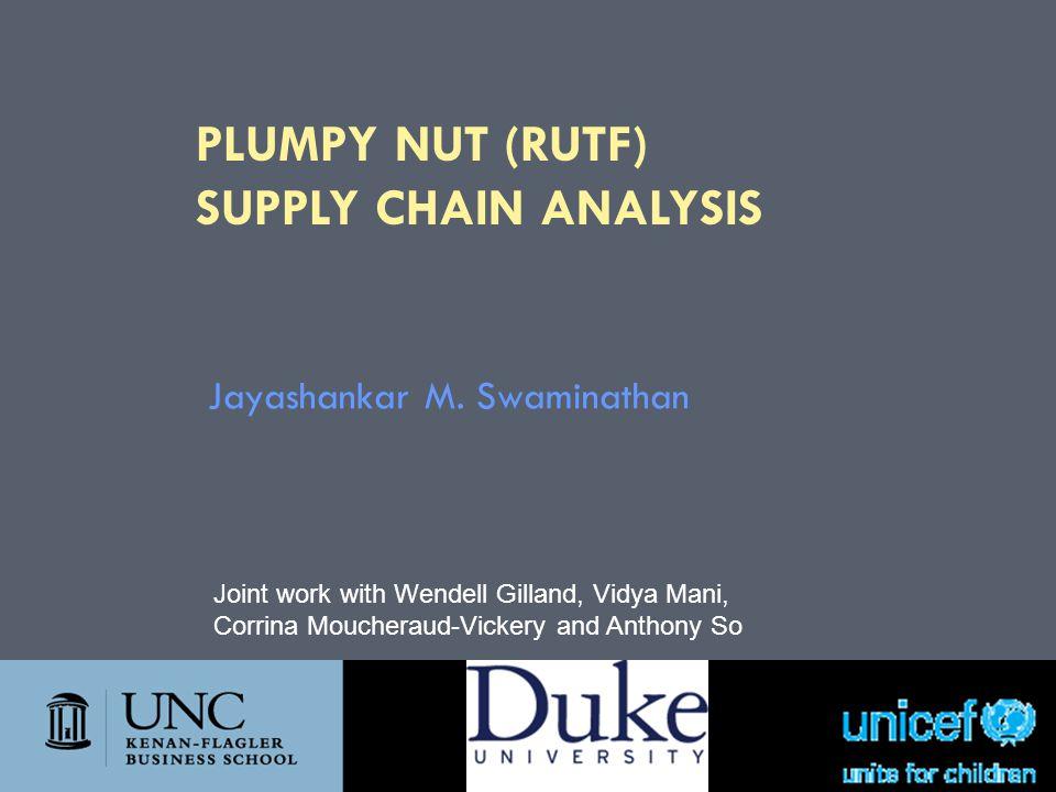 PLUMPY NUT (RUTF) SUPPLY CHAIN ANALYSIS Jayashankar M. Swaminathan Joint work with Wendell Gilland, Vidya Mani, Corrina Moucheraud-Vickery and Anthony