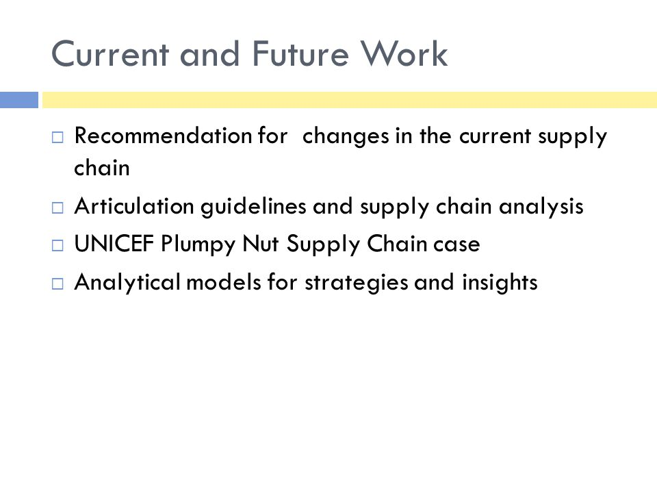 Current and Future Work  Recommendation for changes in the current supply chain  Articulation guidelines and supply chain analysis  UNICEF Plumpy N